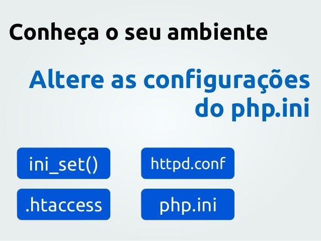 Altere as configurações do php.ini ini_set() httpd.conf .htaccess php.ini Conheça o seu ambiente