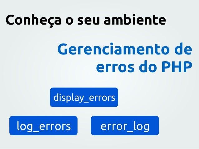 Gerenciamento de erros do PHP display_errors log_errors error_log Conheça o seu ambiente