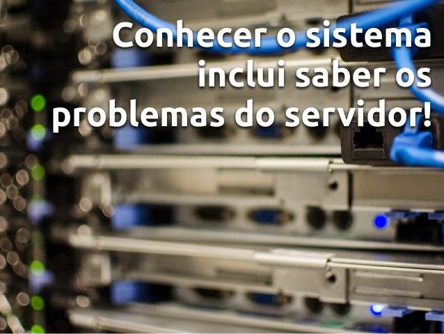 Conhecer o sistema inclui saber os problemas do servidor!