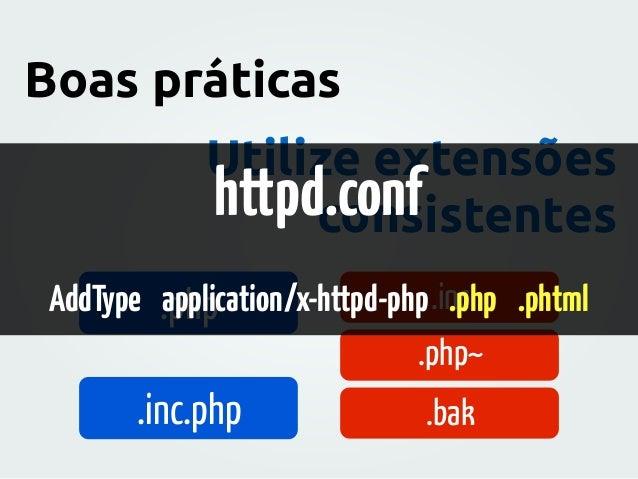 Utilize extensões consistentes Boas práticas .php .inc.php .inc .php~ .bak httpd.conf AddType application/x-httpd-php .php...