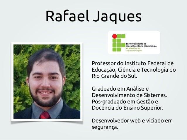 Rafael Jaques Professor do Instituto Federal de Educação, Ciência e Tecnologia do Rio Grande do Sul. Graduado em Análise e...