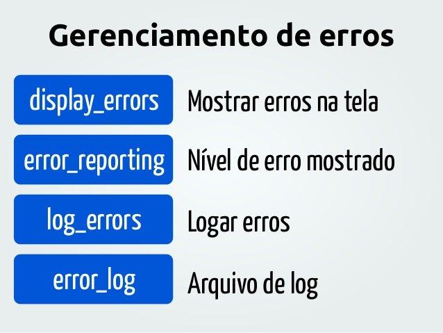 Gerenciamento de erros display_errors error_reporting log_errors error_log Mostrar erros na tela Nível de erro mostrado Lo...