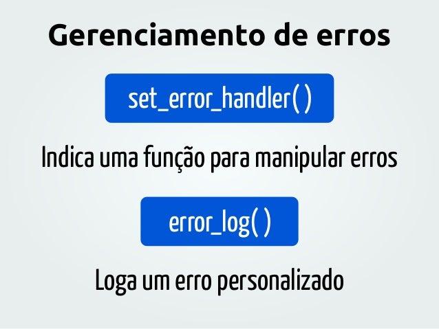 set_error_handler( ) error_log( ) Indica uma função para manipular erros Loga um erro personalizado Gerenciamento de erros