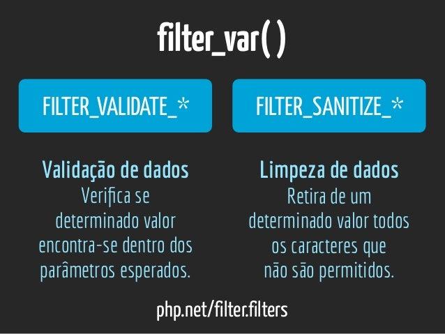 filter_var() php.net/filter.filters FILTER_VALIDATE_* FILTER_SANITIZE_* Validação de dados Verifica se determinado valor ...