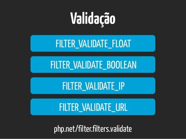 Validação FILTER_VALIDATE_FLOAT php.net/filter.filters.validate FILTER_VALIDATE_BOOLEAN FILTER_VALIDATE_IP FILTER_VALIDATE...