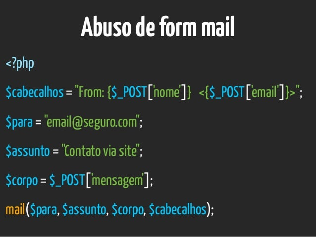 "Abusodeformmail <?php $cabecalhos = ""From: {$_POST['nome']} <{$_POST['email']}>""; $para = ""email@seguro.com""; $assunto = ""..."
