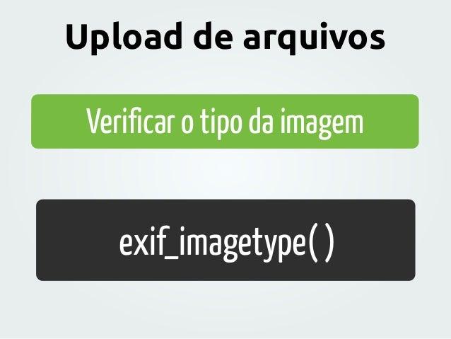 Verificar o tipo da imagem exif_imagetype( ) Upload de arquivos