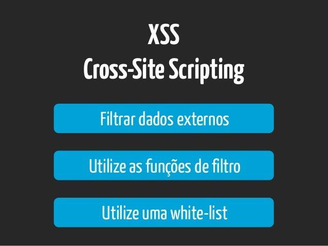 XSS Cross-SiteScripting Filtrar dados externos Utilize as funções de filtro Utilize uma white-list