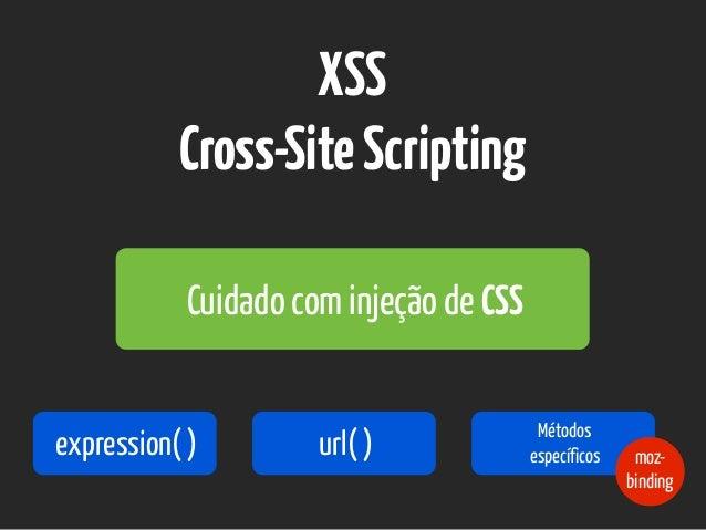 XSS Cross-SiteScripting Cuidado com injeção de CSS expression( ) url( ) Métodos específicos moz- binding