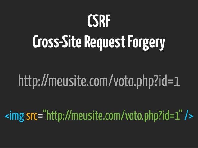 """CSRF Cross-SiteRequestForgery http://meusite.com/voto.php?id=1 <img src=""""http://meusite.com/voto.php?id=1"""" />"""