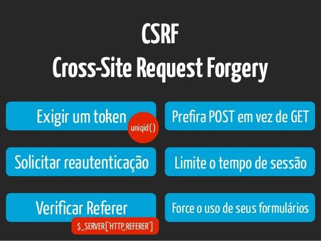 CSRF Cross-SiteRequestForgery Exigir um token Solicitar reautenticação Prefira POST em vez de GET Limite o tempo de sessão...