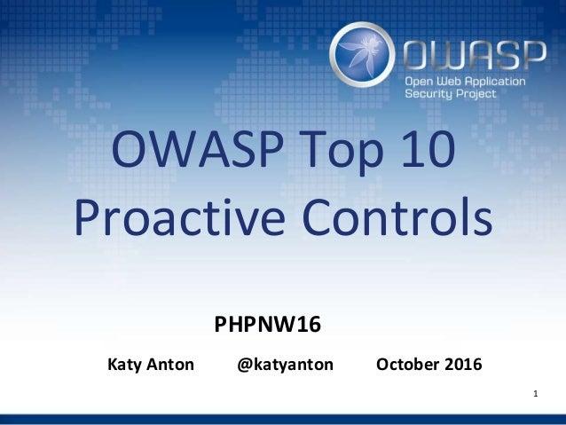 OWASP Top 10 Proactive Controls Katy Anton @katyanton October 2016 1 PHPNW16
