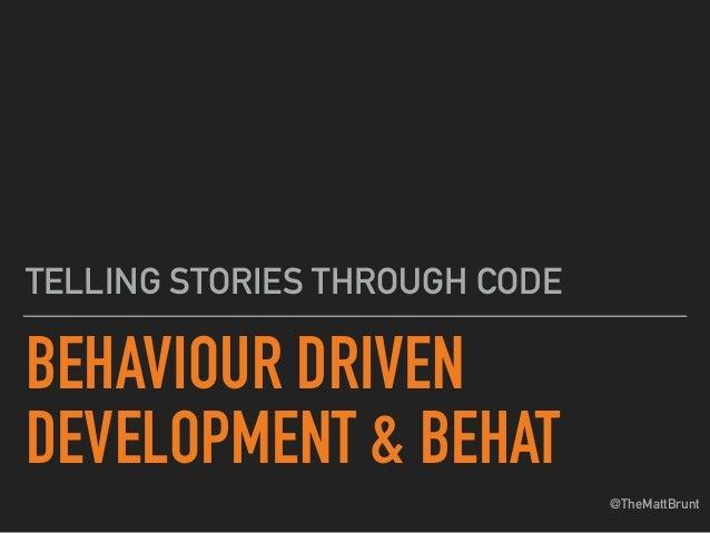@TheMattBrunt BEHAVIOUR DRIVEN DEVELOPMENT & BEHAT TELLING STORIES THROUGH CODE