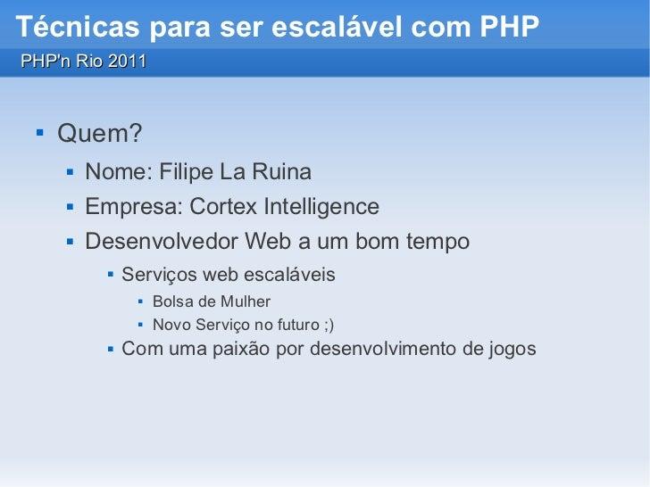Técnicas para ser escalável com PHPPHPn Rio 2011    Quem?        Nome: Filipe La Ruina        Empresa: Cortex Intellige...