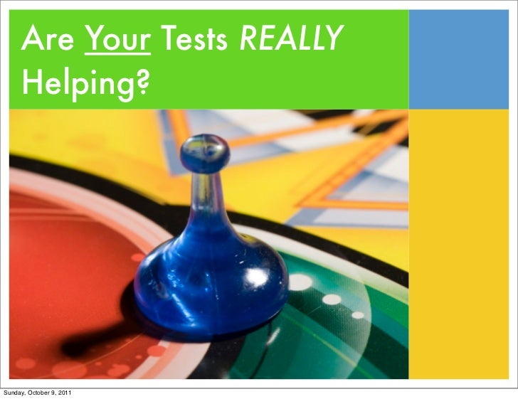 Are Your Tests REALLY     Helping?Sunday, October 9, 2011
