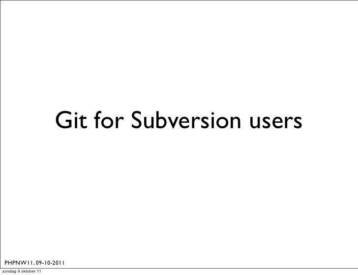 Git for Subversion users PHPNW11, 09-10-2011zondag 9 oktober 11