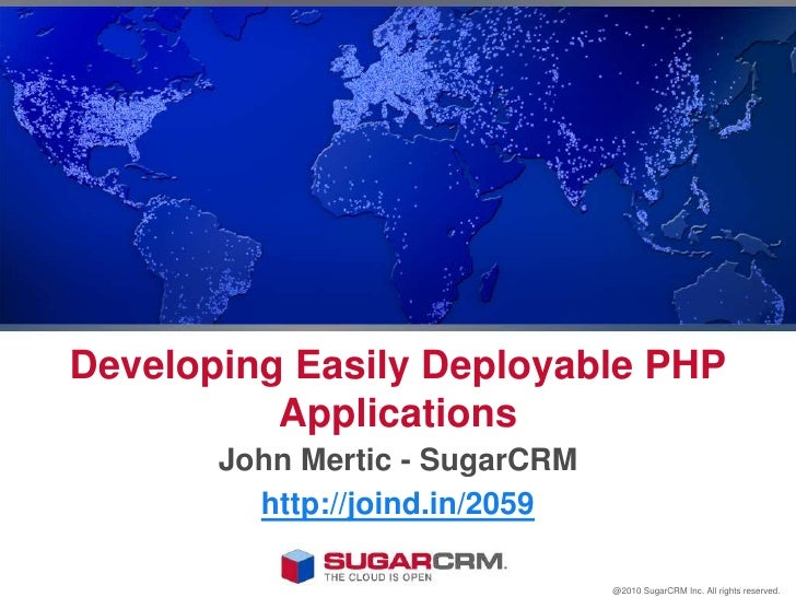 Developing Easily Deployable PHP Applications<br />John Mertic - SugarCRM<br />http://joind.in/2059<br />@2010 SugarCRM In...