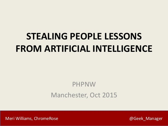 Meri Williams, ChromeRose @Geek_Manager STEALING PEOPLE LESSONS FROM ARTIFICIAL INTELLIGENCE PHPNW Manchester, Oct 2015