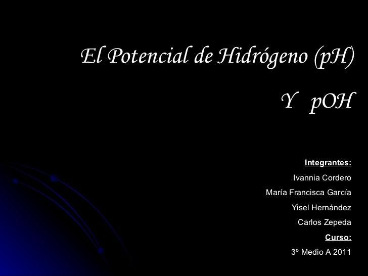 El Potencial de Hidrógeno (pH)                       Y pOH                             Integrantes:                       ...