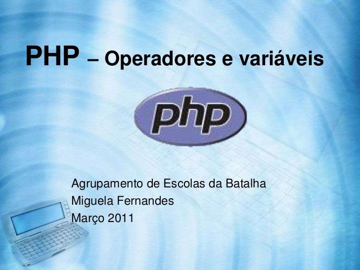PHP – Operadores e variáveis<br />Agrupamento de Escolas da Batalha<br />Miguela Fernandes<br />Março 2011<br />