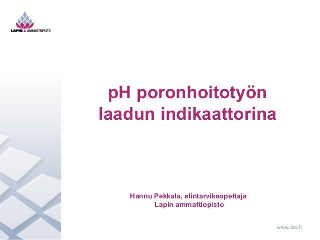 www.lao.fi  pH poronhoitotyön  laadun indikaattorina  Hannu Pekkala, elintarvikeopettaja  Lapin ammattiopisto