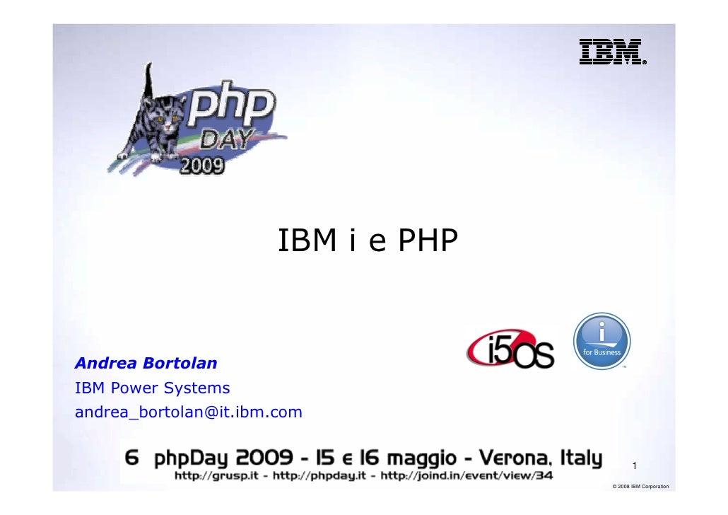 IBM i e PHP   Andrea Bortolan IBM Power Systems andrea_bortolan@it.ibm.com                                               1...
