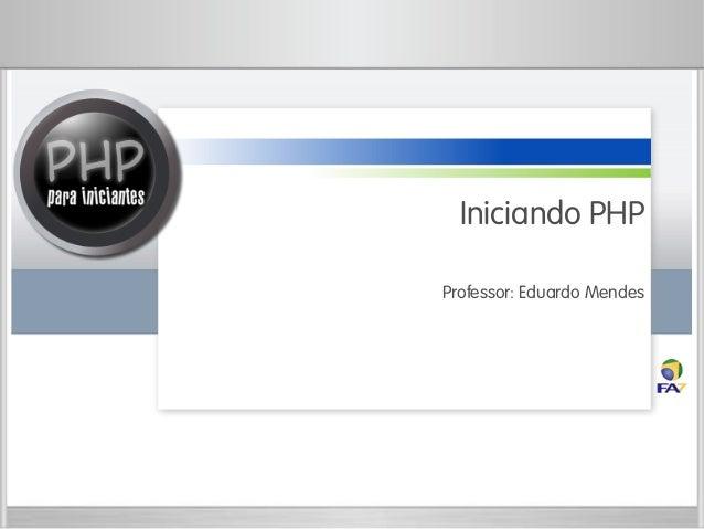 Iniciando PHP Professor: Eduardo Mendes