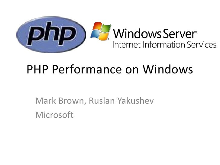 PHP Performance on Windows   Mark Brown, Ruslan Yakushev  Microsoft