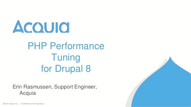 ©2016 Acquia Inc. — Confidential and Proprietary Erin Rasmussen, Support Engineer, Acquia PHP Performance Tuning for Drupa...
