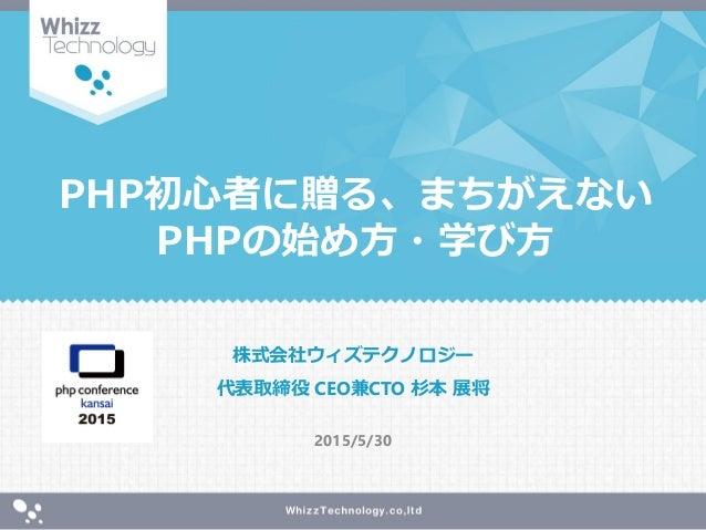 PHP初心者に贈る、まちがえない PHPの始め方・学び方 株式会社ウィズテクノロジー 代表取締役 CEO兼CTO 杉本 展将 2015/5/30