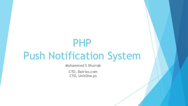 PHP Push Notification System Mohammed S Shurrab CTO, Datrios.com CTO, UnitOne.ps