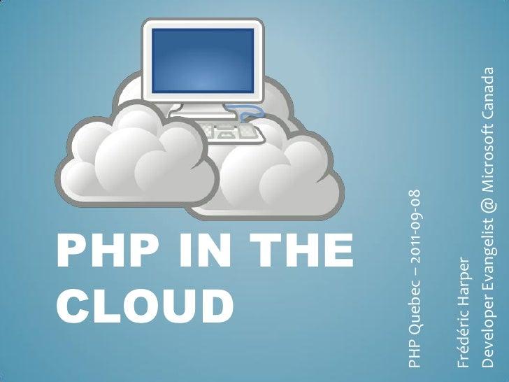 CLOUD    PHP IN THEPHP Quebec – 2011-09-08Frédéric HarperDeveloper Evangelist @ Microsoft Canada