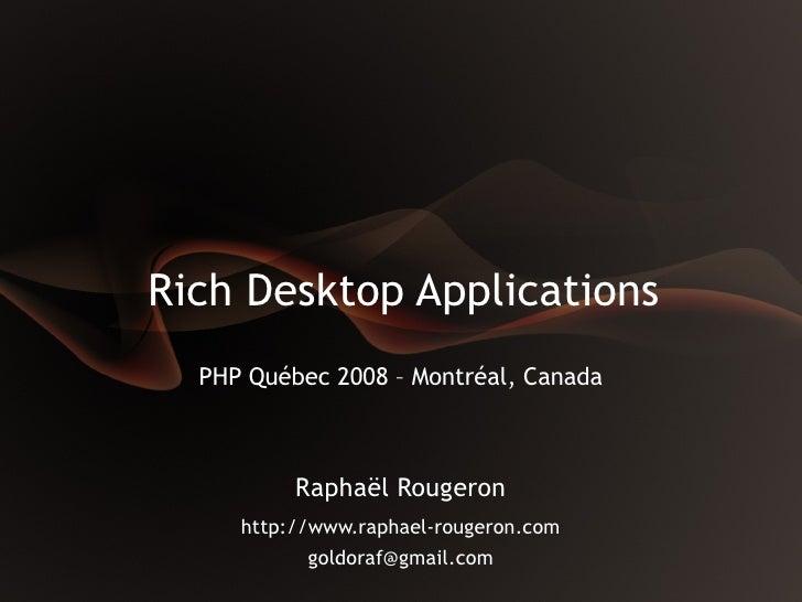 Rich Desktop Applications   PHP Québec 2008 – Montréal, Canada              Raphaël Rougeron      http://www.raphael-rouge...