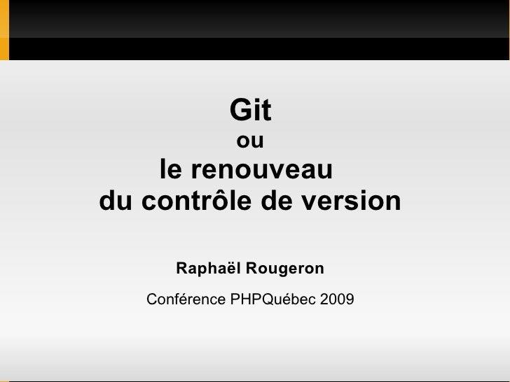 Git              ou     le renouveau du contrôle de version        Raphaël Rougeron    Conférence PHPQuébec 2009