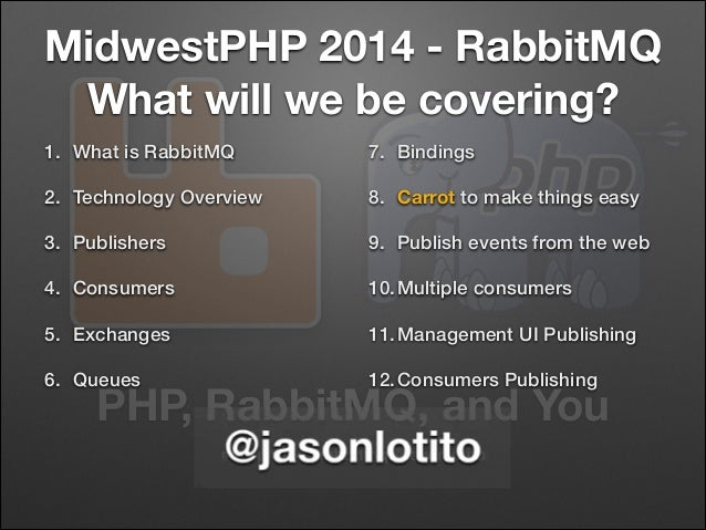 PHP, RabbitMQ, and You #mwphp14 #rabbitmq @jasonlotito MidwestPHP 2014 - RabbitMQ What will we be covering? 1. What is Rab...