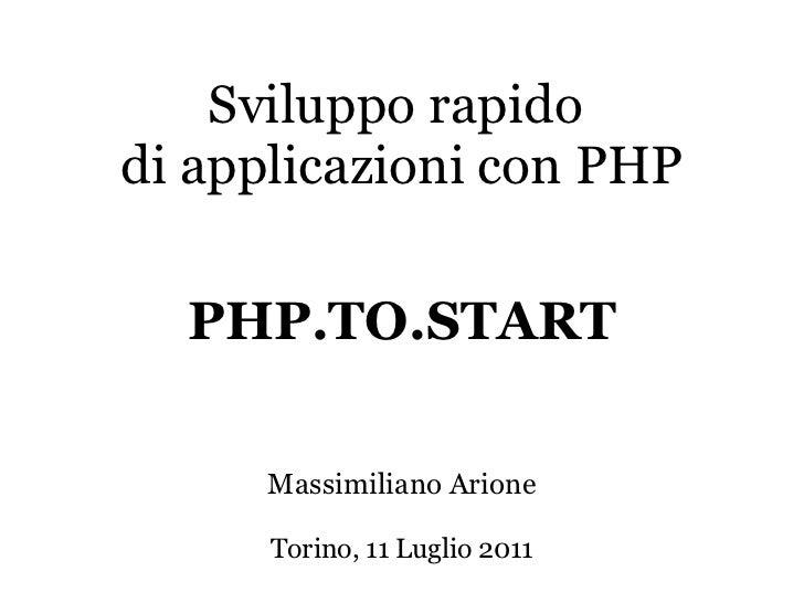 <ul>Sviluppo rapido di applicazioni con PHP </ul><ul>Massimiliano Arione Torino, 11 Luglio 2011 </ul><ul>PHP.TO.START </ul>