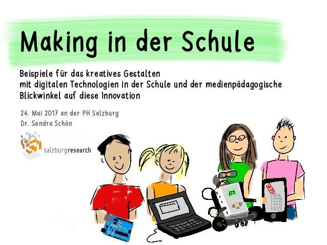 24. Mai 2017 an der PH Salzburg Dr. Sandra Schön Salzburg Research Making in der Schule Beispiele für das kreatives Gestal...