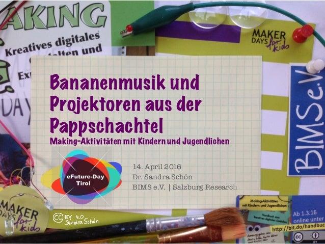 14. April 2016 Dr. Sandra Schön BIMS e.V. | Salzburg Research Bananenmusik und Projektoren aus der Pappschachtel Making-Ak...