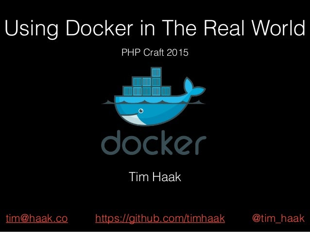 Using Docker in The Real World PHP Craft 2015 Tim Haak tim@haak.co @tim_haakhttps://github.com/timhaak