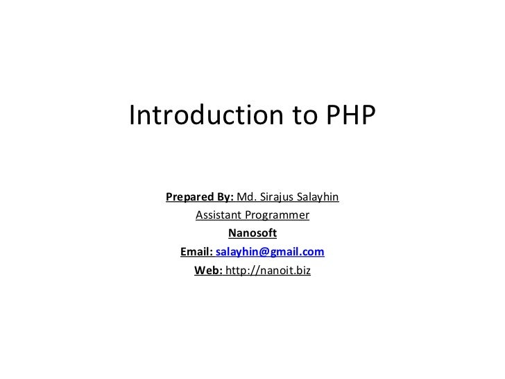 Introduction to PHP Prepared By:  Md. Sirajus Salayhin Assistant Programmer Nanosoft Email:  [email_address] Web:  http://...