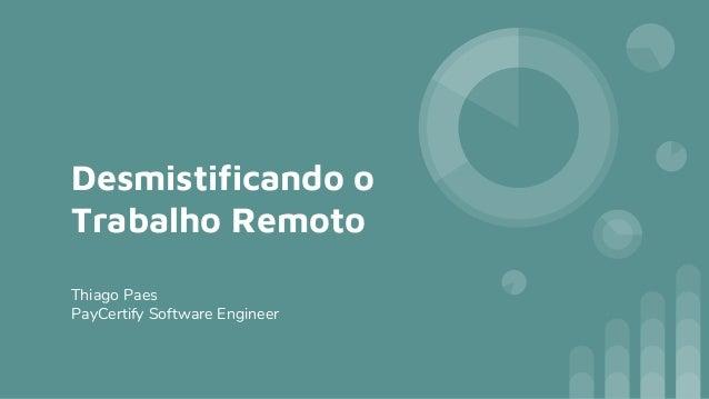 Desmistificando o Trabalho Remoto Thiago Paes PayCertify Software Engineer