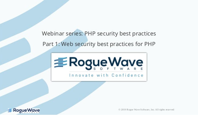 © 2019 Rogue Wave Software, Inc. All rights reserved Webinar series: PHP security best practices Part 1: Web security best...