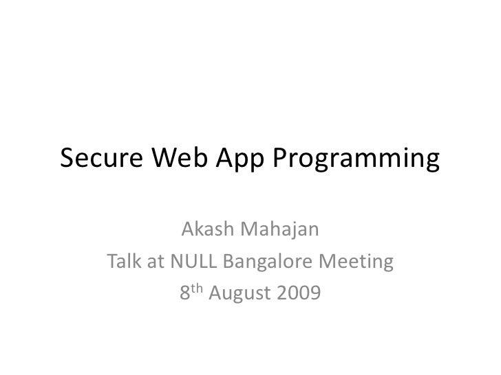 Secure Web App Programming              Akash Mahajan    Talk at NULL Bangalore Meeting             8th August 2009