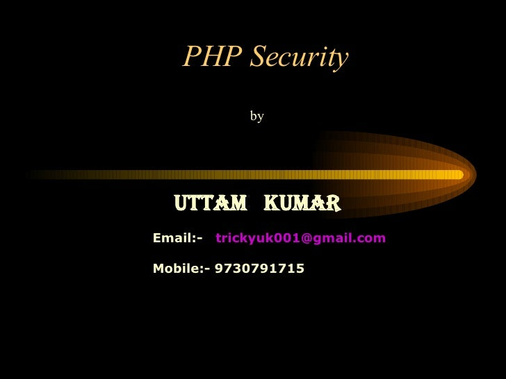 PHP Security by Uttam  Kumar Email:-  [email_address] Mobile:- 9730791715