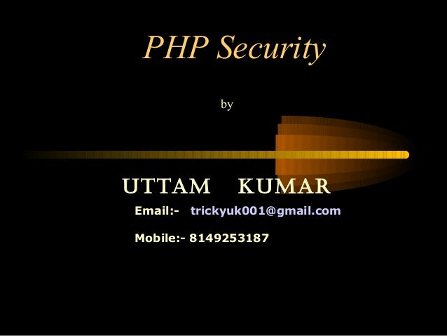PHP Security by Uttam KUmar Email:- trickyuk001@gmail.com Mobile:- 8149253187