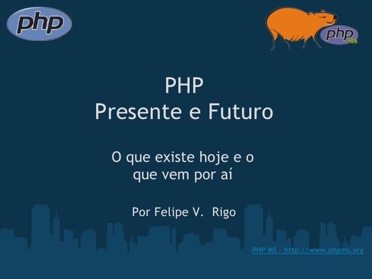PHP Presente e Futuro  O que existe hoje e o     que vem por aí      Por Felipe V. Rigo                            PHP M...