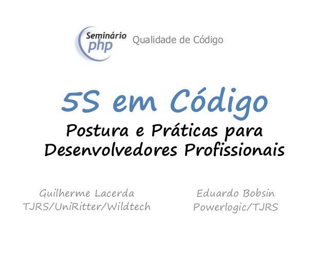 5S em Código Postura e Práticas para Desenvolvedores Profissionais Guilherme Lacerda TJRS/UniRitter/Wildtech Eduardo Bobsi...