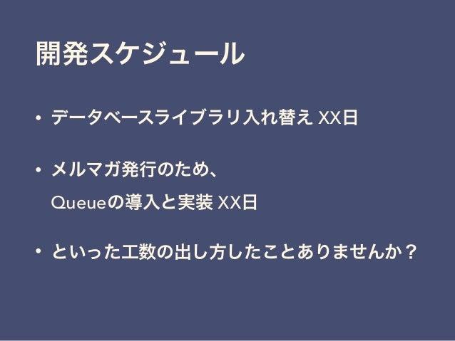 開発スケジュール • データベースライブラリ入れ替え XX日 • メルマガ発行のため、 Queueの導入と実装 XX日 • といった工数の出し方したことありませんか?