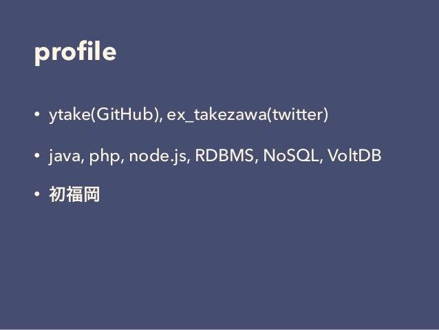 profile • ytake(GitHub), ex_takezawa(twitter) • java, php, node.js, RDBMS, NoSQL, VoltDB • 初福岡