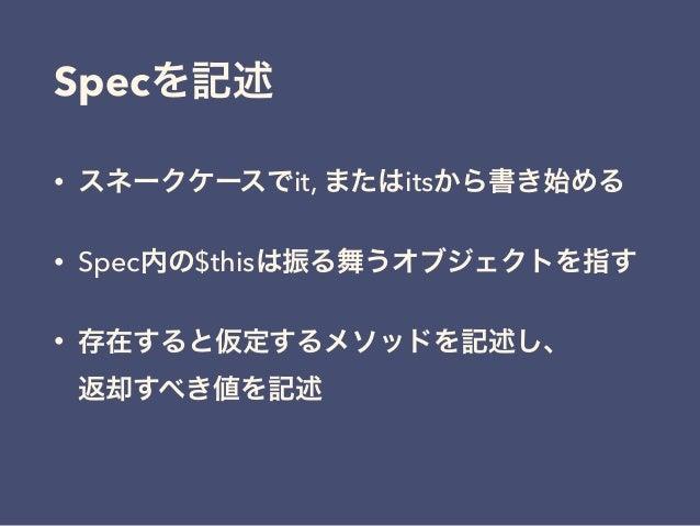 Specを記述 • スネークケースでit, またはitsから書き始める • Spec内の$thisは振る舞うオブジェクトを指す • 存在すると仮定するメソッドを記述し、 返却すべき値を記述